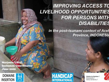 1 IMPROVING ACCESS TO LIVELIHOOD OPPORTUNITIES FOR PERSONS WITH DISABILITIES in the post-<strong>tsunami</strong> context of Aceh Province, INDONESIA Marjorie UNAL Inclusion.