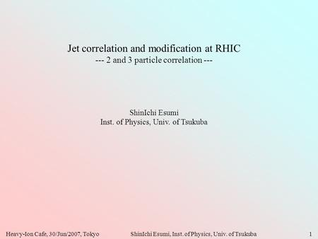 Heavy-Ion Cafe, 30/Jun/2007, TokyoShinIchi Esumi, Inst. of Physics, Univ. of Tsukuba1 Jet correlation and modification at RHIC --- 2 and 3 particle correlation.