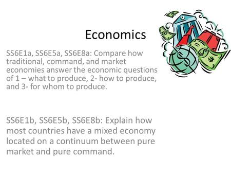 Economics SS6E1a, SS6E5a, SS6E8a: Compare how traditional, command, and market economies answer the economic questions of 1 – what to produce, 2- how to.