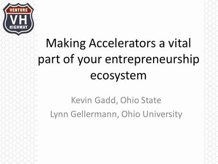 Making Accelerators a vital part of your entrepreneurship ecosystem Kevin Gadd, Ohio State Lynn Gellermann, Ohio University.