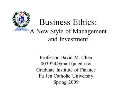 Business Ethics: A New Style <strong>of</strong> Management and Investment Professor David M. Chen Graduate Institute <strong>of</strong> Finance Fu Jen Catholic.