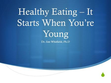  Healthy Eating – It Starts When You're Young Dr. Jim Whitfield, Ph.D.