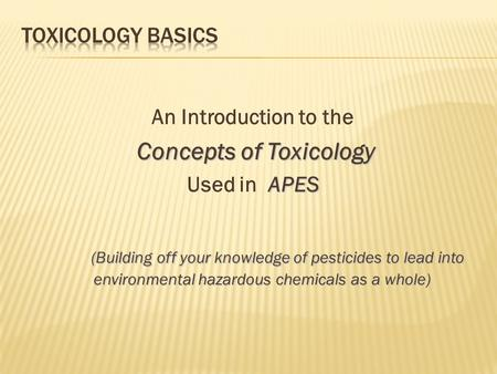 An Introduction to the Concepts of Toxicology APES Used in APES (Building off your knowledge of pesticides to lead into environmental hazardous chemicals.