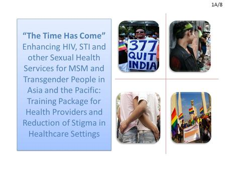 """The Time Has Come"" Enhancing HIV, STI and other Sexual Health Services for MSM and Transgender People in Asia and the Pacific: Training Package for Health."