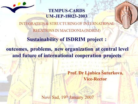 TEMPUS-CARDS UM-JEP-18023-2003 INTEGRATION & STRUCTURING OF INTERNATIONAL RELATIONS IN MACEDONIA (ISDRIM) Sustainability of ISDRIM project : outcomes,