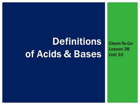 Chem-To-Go Lesson 38 Unit 10.  Both acids and bases ionize or dissociate in water  Acids: taste sour, conduct electricity, cause certain indicators.