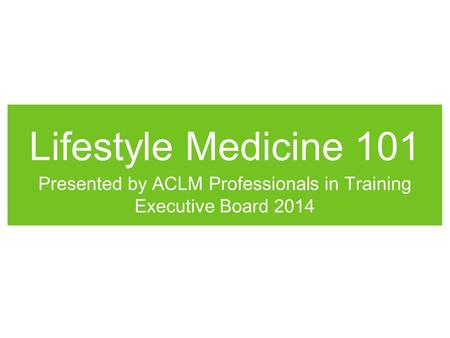 Lifestyle Medicine 101 Presented by ACLM Professionals in Training Executive Board 2014.
