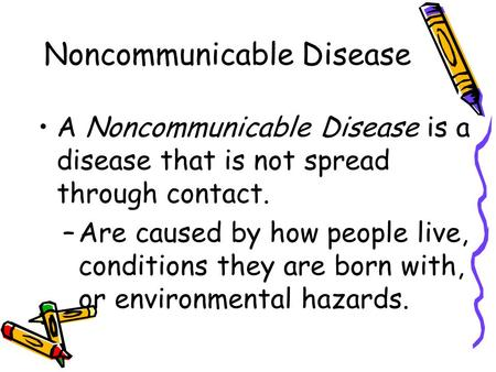 Noncommunicable Disease A Noncommunicable Disease is a disease that is not spread through contact. –Are caused by how people live, conditions they are.