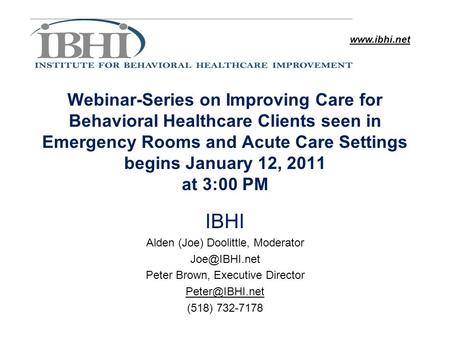Www.ibhi.net Webinar-Series on Improving Care for Behavioral Healthcare Clients seen in Emergency Rooms and Acute Care Settings begins January 12, 2011.