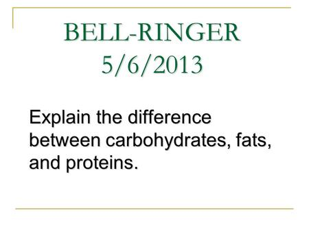 BELL-RINGER 5/6/2013 Explain the difference between carbohydrates, fats, and proteins.