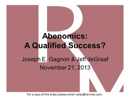 Abenomics: A Qualified Success? Joseph E. Gagnon & Jeff deGraaf November 21, 2013 For a copy of the slides please