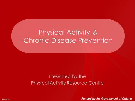 July 2005 Physical Activity & Chronic Disease Prevention Presented by the Physical Activity Resource Centre Funded by the Government of Ontario.