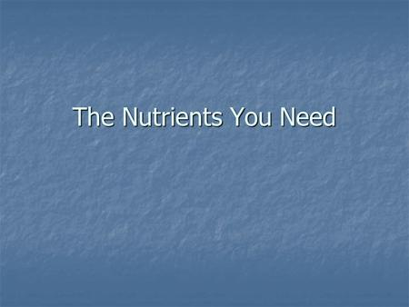 The Nutrients You Need. The Six Main Nutrients Carbohydrates Carbohydrates Proteins Proteins Fats Fats Vitamins Vitamins Minerals Minerals Water Water.