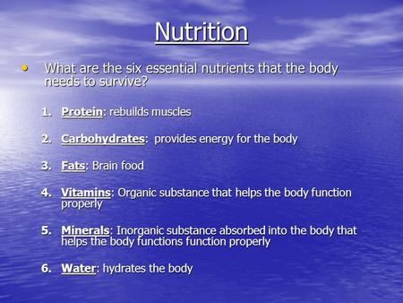 Nutrition What are the six essential nutrients that the body needs to survive? What are the six essential nutrients that the body needs to survive? 1.Protein: