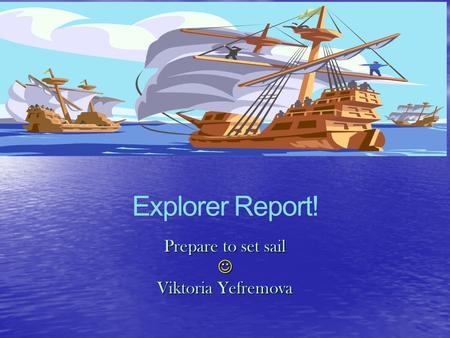 Explorer Report! Prepare to set sail Viktoria Yefremova.