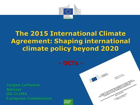Climate Action The 2015 International Climate Agreement: Shaping international climate policy beyond 2020 - OCTs - Jürgen Lefevere Adviser DG CLIMA European.