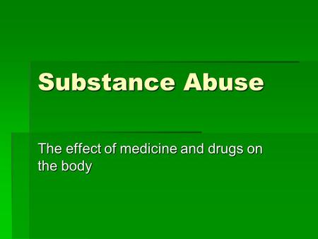 Substance Abuse The effect of medicine and drugs on the body.
