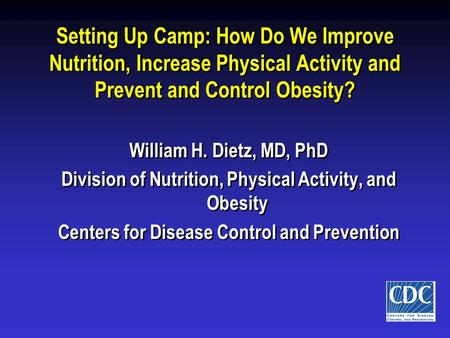 Setting Up Camp: How Do We Improve Nutrition, Increase Physical Activity and Prevent and Control <strong>Obesity</strong>? William H. Dietz, MD, PhD Division of Nutrition,