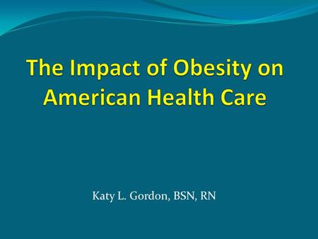 Katy L. Gordon, BSN, RN What are the Statistics? Centers for Disease Control (2009). Adult obesity: Obesity rises among adults.