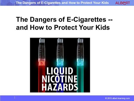 © 2015 albert-learning.com The Dangers of E-Cigarettes and How to Protect Your Kids The Dangers of E-Cigarettes -- and How to Protect Your Kids.