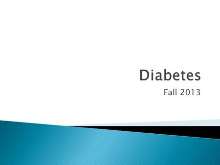 Fall 2013.  There are two types of diabetes ◦ Type 1 and 2  Blood sugar is involved  Insulin is involved  You might need to take your blood sugar.