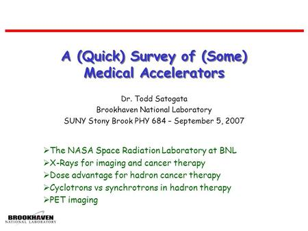 A (Quick) Survey of (Some) Medical Accelerators Dr. Todd Satogata Brookhaven National Laboratory SUNY Stony Brook PHY 684 – September 5, 2007  The NASA.