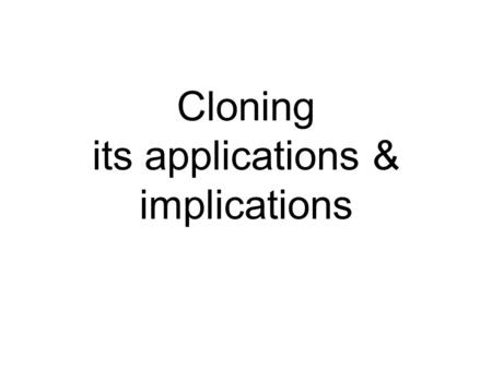 Cloning its applications & implications. Cloning Cloning has been around for centuries (e.g. in gardening, agriculture) Single carrot cell Cloning carrot.