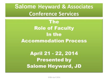Salome Heyward & Associates Conference Services The Role of Faculty In the Accommodation Process April 21 - 22, 2014 Presented by Salome Heyward, JD The.