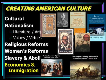 CREATING AMERICAN CULTURE Cultural Nationalism –Literature / Art –Values / Virtues Religious Reforms Women's Reforms Slavery & Abolition Economics & Immigration.