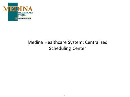 1 Medina Healthcare System: Centralized Scheduling Center.
