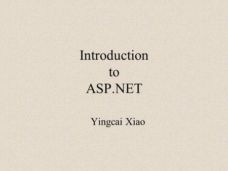 "Introduction to ASP.NET Yingcai Xiao. Approach Get the BIG picture before programming ""Why?"" then ""How?"" Principles and practices: know the concepts and."