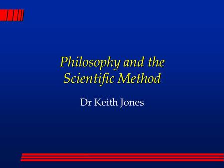 Philosophy and the Scientific Method Dr Keith Jones.