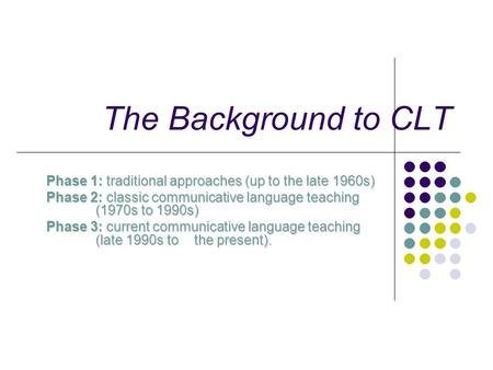The Background to CLT Phase 1: traditional approaches (up to the late 1960s) Phase 2: classic communicative language teaching (1970s to 1990s) Phase 3: