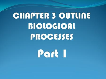 Part 1 CHAPTER 3 OUTLINE BIOLOGICAL PROCESSES. I. Communicating Internally: Connecting World and Brain A. Main components of the nervous system 1.Sensory.
