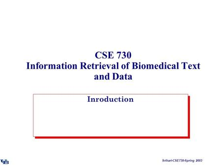 Srihari-CSE730-Spring 2003 CSE 730 Information Retrieval of Biomedical Text and Data Inroduction.