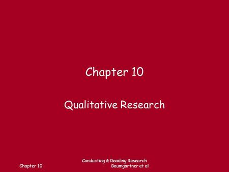 Chapter 10 Conducting & Reading Research Baumgartner et al Chapter 10 Qualitative Research.