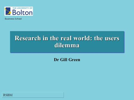 RSBM Business School Research in the real world: the users dilemma Dr Gill Green.