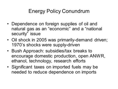 "Energy Policy Conundrum Dependence on foreign supplies of oil and natural gas as an ""economic"" and a ""national security"" issue Oil shock in 2005 was primarily-demand."