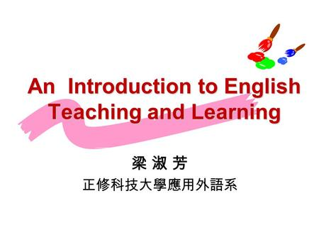 An Introduction to English Teaching and Learning 梁 淑 芳 正修科技大學應用外語系.