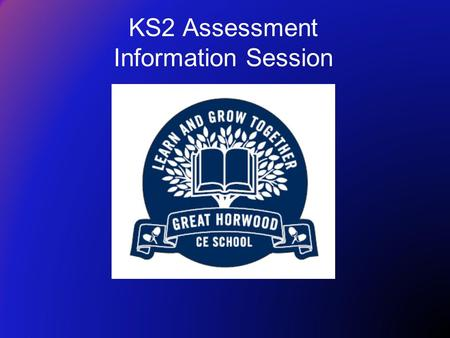KS2 Assessment Information Session. To provide information about KS2 SATs To answer any questions about KS2 SATs Share ideas about how parents can help.
