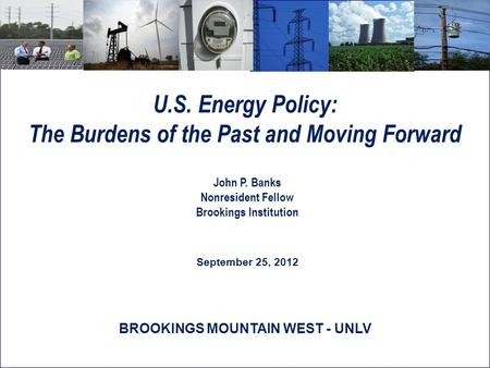 U.S. Energy Policy: The Burdens of the Past and Moving Forward John P. Banks Nonresident Fellow Brookings Institution September 25, 2012 BROOKINGS MOUNTAIN.