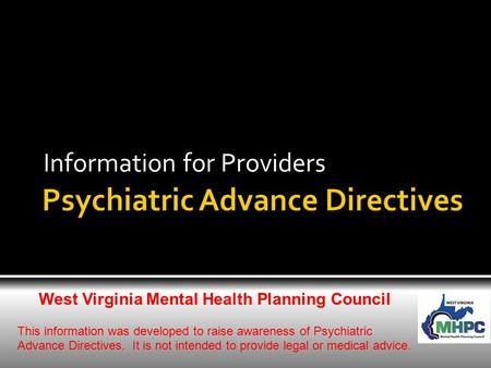 Information for Providers West Virginia Mental Health Planning Council This information was developed to raise awareness of Psychiatric Advance Directives.