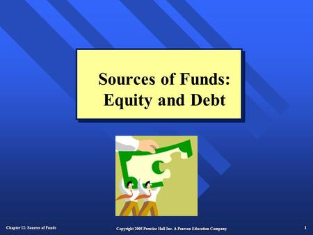 Chapter 12: Sources of Funds 1 Copyright 2005 Prentice Hall Inc. A Pearson Education Company Sources of Funds: Equity and Debt.