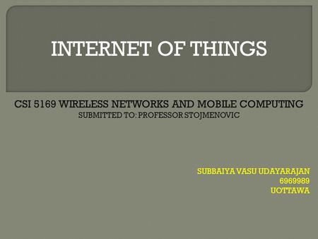 INTERNET OF THINGS SUBBAIYA VASU UDAYARAJAN 6969989 UOTTAWA CSI 5169 WIRELESS NETWORKS AND MOBILE COMPUTING SUBMITTED TO: PROFESSOR STOJMENOVIC.
