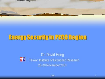 TIER1 Energy Security in PECC Region Dr. David Hong Taiwan Institute of Economic Research 28-30 November 2001.
