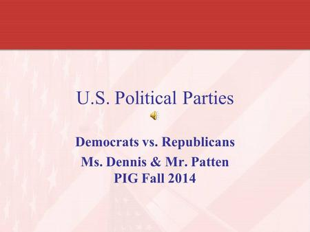U.S. Political Parties Democrats vs. Republicans Ms. Dennis & Mr. Patten PIG Fall 2014.