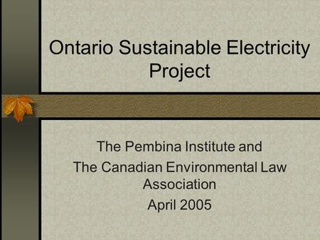 Ontario Sustainable Electricity Project The Pembina Institute and The Canadian Environmental Law Association April 2005.