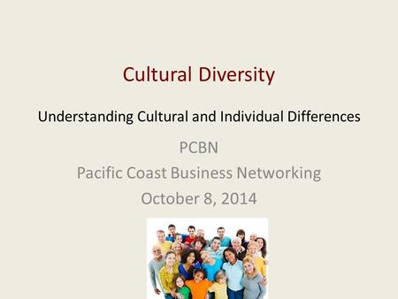 Cultural Diversity Understanding Cultural and Individual Differences PCBN Pacific Coast Business Networking October 8, 2014.