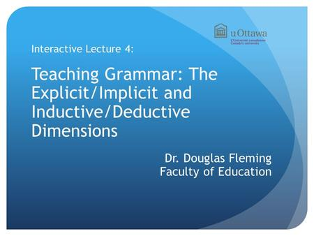 Interactive Lecture 4: Teaching Grammar: The Explicit/Implicit and Inductive/Deductive Dimensions Dr. Douglas Fleming Faculty of Education.