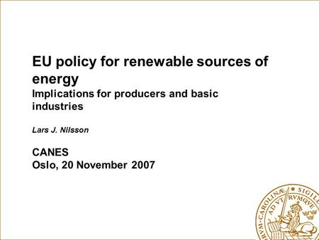 EU policy for renewable sources of energy Implications for producers and basic industries Lars J. Nilsson CANES Oslo, 20 November 2007.